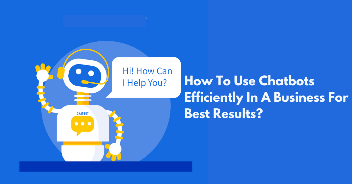 How To Use Chatbots Efficiently In A Business For Best Results