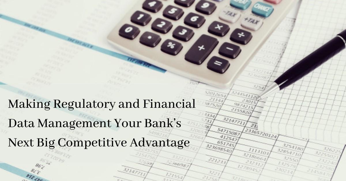 Making Regulatory and Financial Data Management Your Bank's Next Big Competitive Advantage