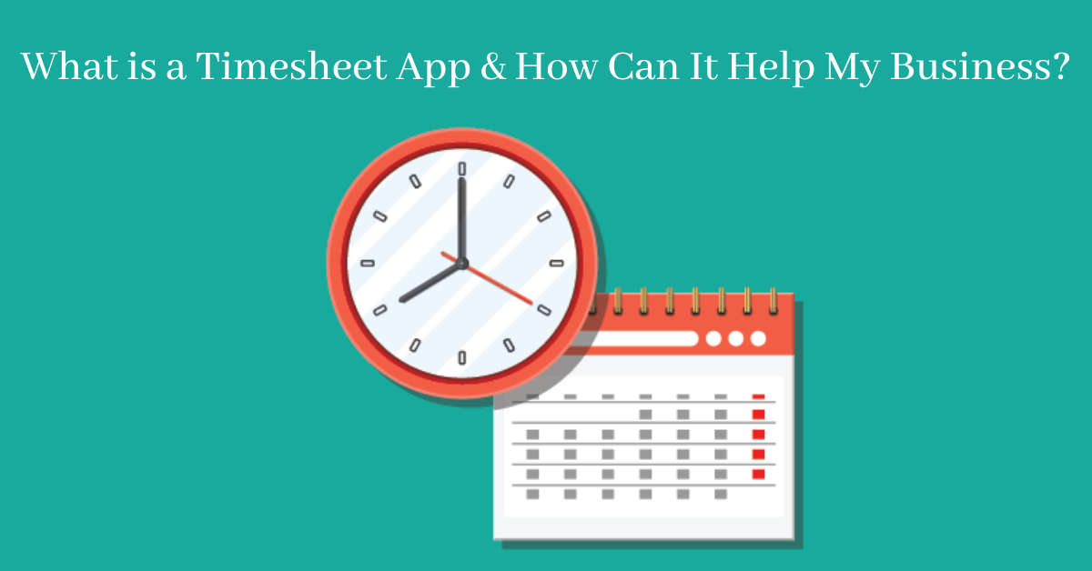 What is a Timesheet App and How Can It Help My Business?