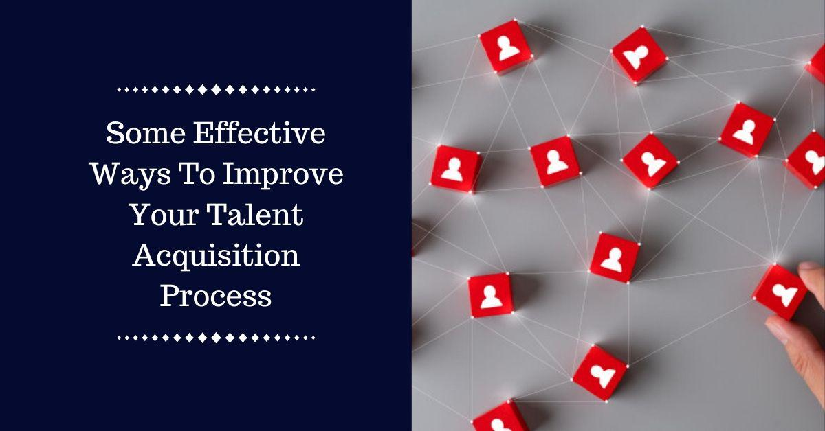 Some effective ways to improve your talent acquisition process